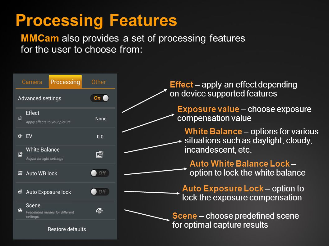 Processing Features MMCam also provides a set of processing features for the user to choose from: Effect – apply an effect depending on device supported features Exposure value – choose exposure compensation value White Balance – options for various situations such as daylight, cloudy, incandescent, etc.