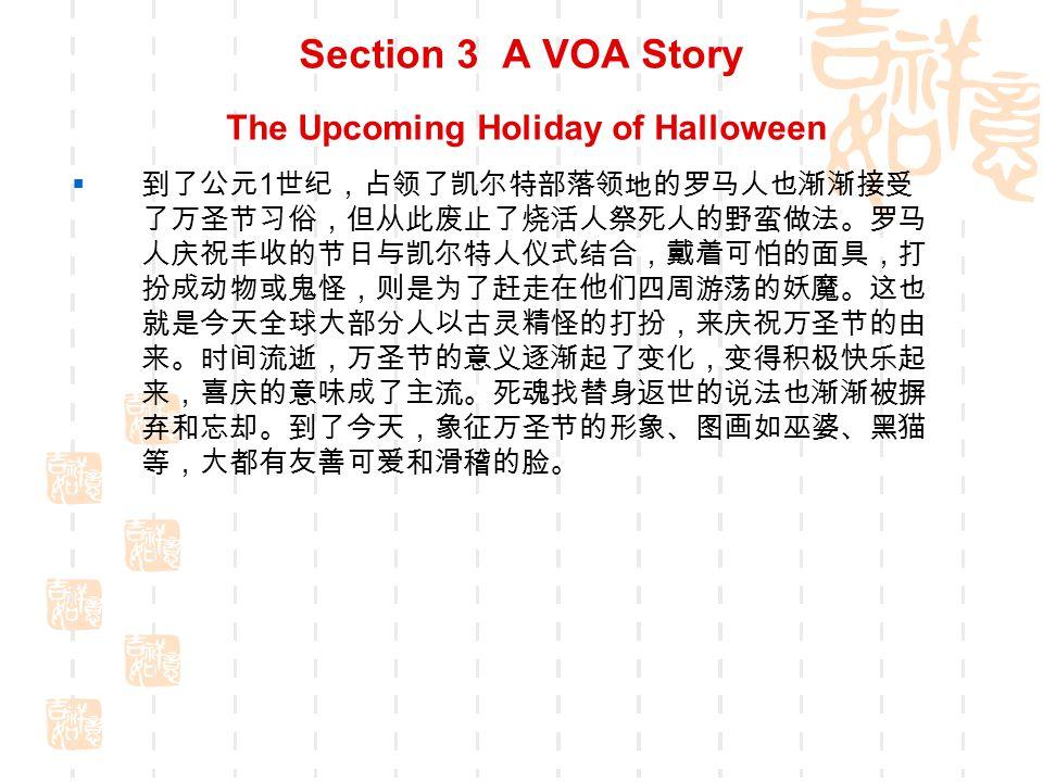 Section 3 A VOA Story The Upcoming Holiday of Halloween  在西方国家,每年的 10 月 31 日,有个 Halloween ,辞典解释 为 The eve of All Saints Day ,中文译作: 万圣节之夜 。万圣 节是西方国家的传统节日。这一夜是一年中最 闹鬼 的一夜, 所以也叫 鬼节 。  两千多年前,欧洲的天主教会把 11 月 1 日定为 天下圣徒之日 (ALL HALLOWS DAY) 。 HALLOW 即圣徒之意。传说自公元 前五百年,居住在爱尔兰、苏格兰等地的凯尔特人 (CELTS) 把 这节日往前移了一天,即 10 月 31 日。他们认为该日是夏天正式 结束的日子,也就是新年伊始,严酷的冬季开始的一天。那时 人们相信,故人的亡魂会在这一天回到故居地在活人身上找寻 生灵,借此再生,而且这是人在死后能获得再生的唯一希望。 而活着的人则惧怕死魂来夺生,于是人们就在这一天熄掉炉火、 烛光,让死魂无法找寻活人,又把自己打扮成妖魔鬼怪把死人 之魂灵吓走。之后,他们又会把火种烛光重新燃起,开始新的 一年的生活。传说那时凯尔特人部落还有在 10 月 31 日把活人杀 死用以祭奠死人的习俗。