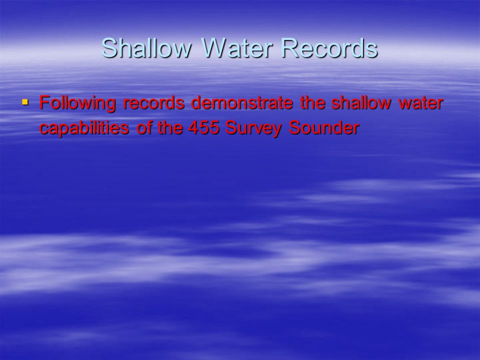 Shallow Water Records  Following records demonstrate the shallow water capabilities of the 455 Survey Sounder