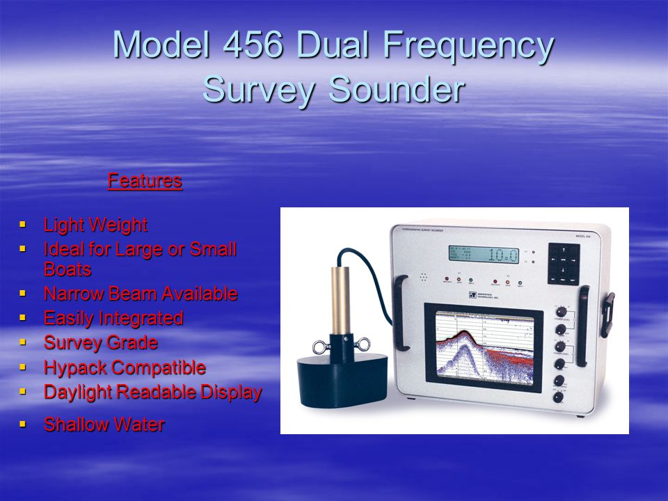 Model 456 Dual Frequency Survey Sounder Features  Light Weight  Ideal for Large or Small Boats  Narrow Beam Available  Easily Integrated  Survey
