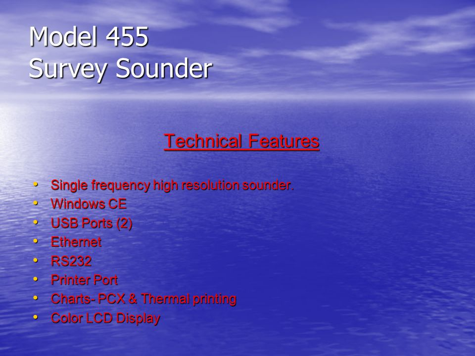 Model 455 Survey Sounder Technical Features Single frequency high resolution sounder. Single frequency high resolution sounder. Windows CE Windows CE