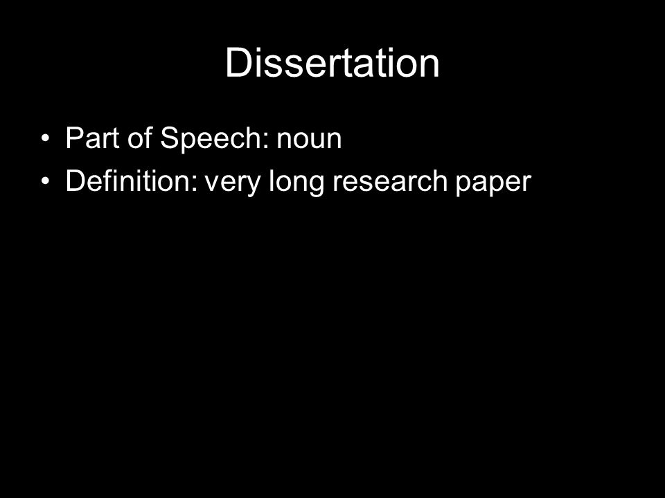 Dissertation Part of Speech: noun Definition: very long research paper