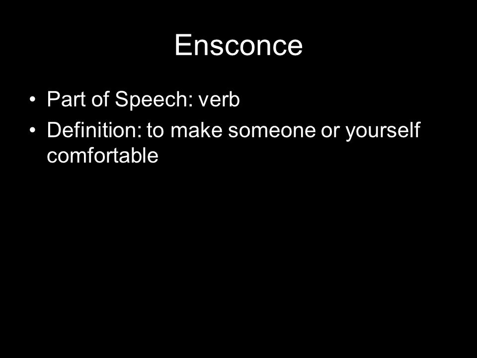 Ensconce Part of Speech: verb Definition: to make someone or yourself comfortable