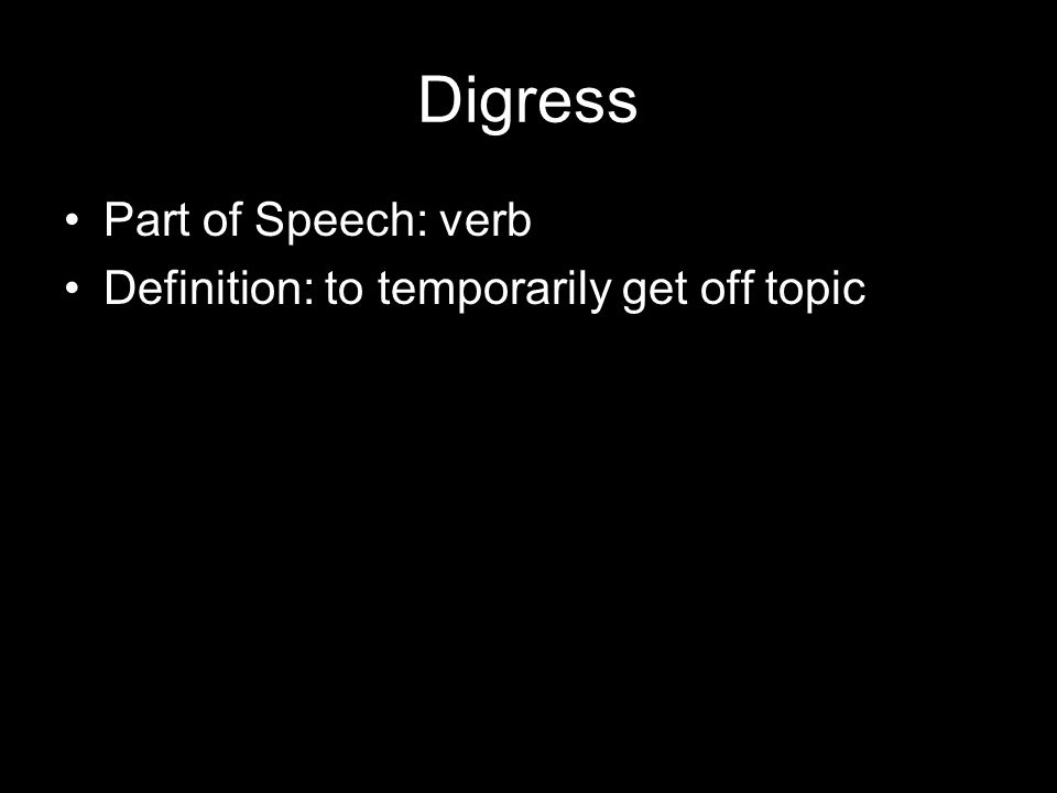 Digress Part of Speech: verb Definition: to temporarily get off topic