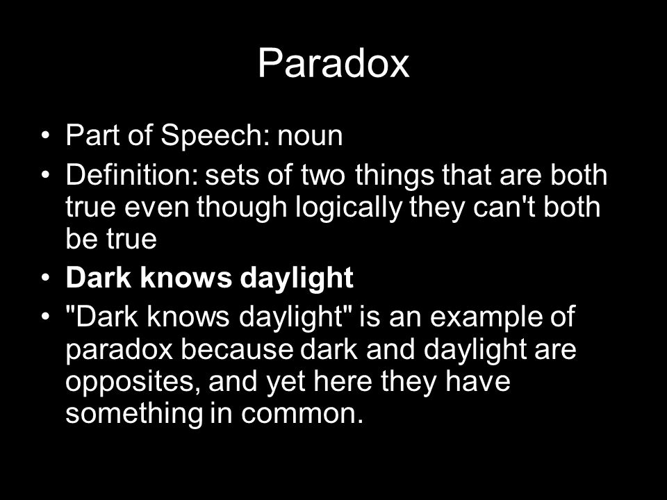 Paradox Part of Speech: noun Definition: sets of two things that are both true even though logically they can t both be true Dark knows daylight Dark knows daylight is an example of paradox because dark and daylight are opposites, and yet here they have something in common.