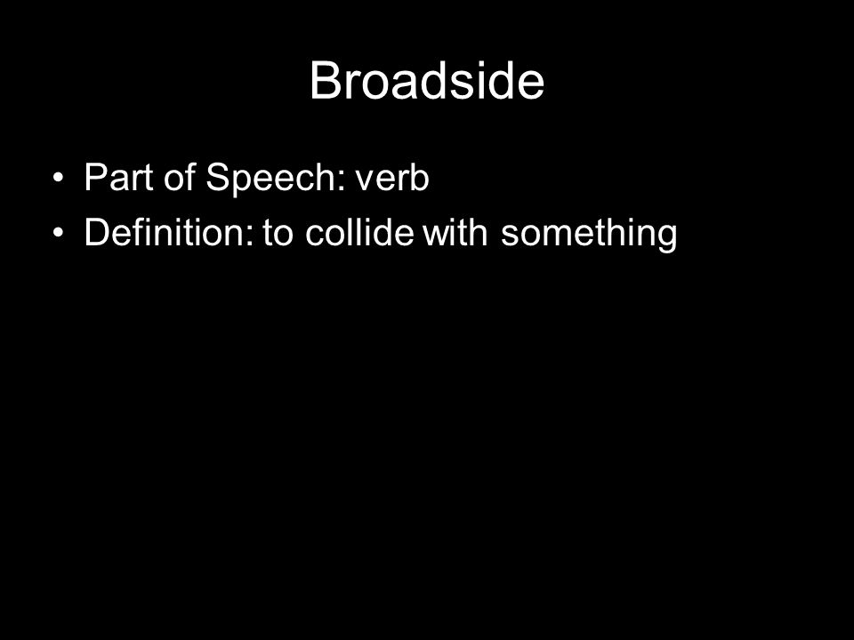 Broadside Part of Speech: verb Definition: to collide with something