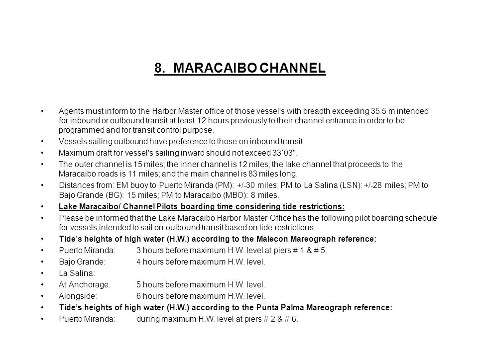 8. MARACAIBO CHANNEL Agents must inform to the Harbor Master office of those vessel's with breadth exceeding 35.5 m intended for inbound or outbound t