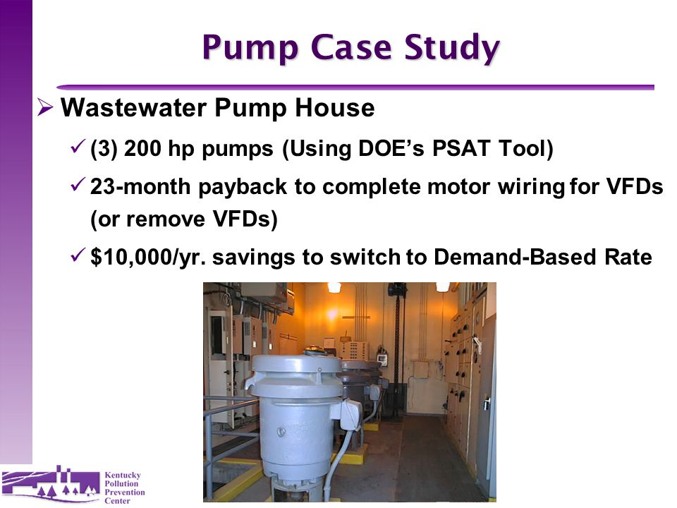 14 Pump Case Study  Wastewater Pump House (3) 200 hp pumps (Using DOE's PSAT Tool) 23-month payback to complete motor wiring for VFDs (or remove VFDs) $10,000/yr.