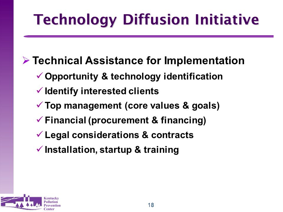 18 Technology Diffusion Initiative  Technical Assistance for Implementation üOpportunity & technology identification üIdentify interested clients üTop management (core values & goals) üFinancial (procurement & financing) üLegal considerations & contracts üInstallation, startup & training