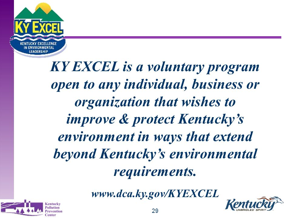 29 KY EXCEL is a voluntary program open to any individual, business or organization that wishes to improve & protect Kentucky's environment in ways that extend beyond Kentucky's environmental requirements.