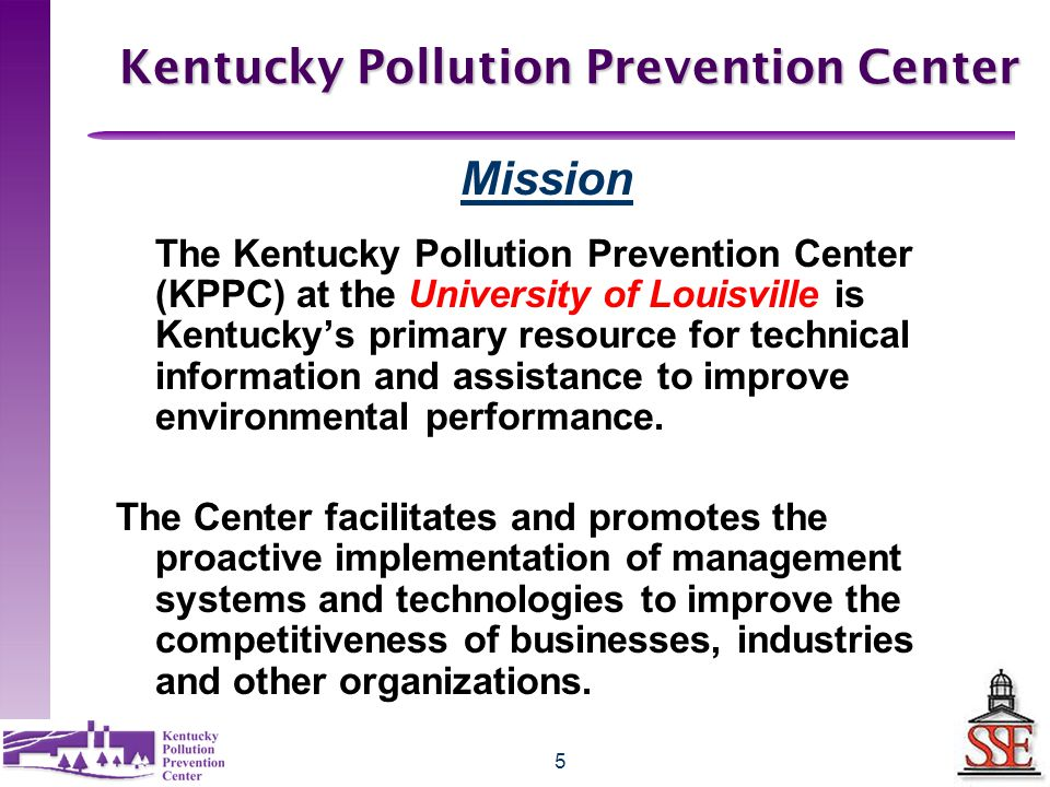 5 Kentucky Pollution Prevention Center Mission The Kentucky Pollution Prevention Center (KPPC) at the University of Louisville is Kentucky's primary resource for technical information and assistance to improve environmental performance.