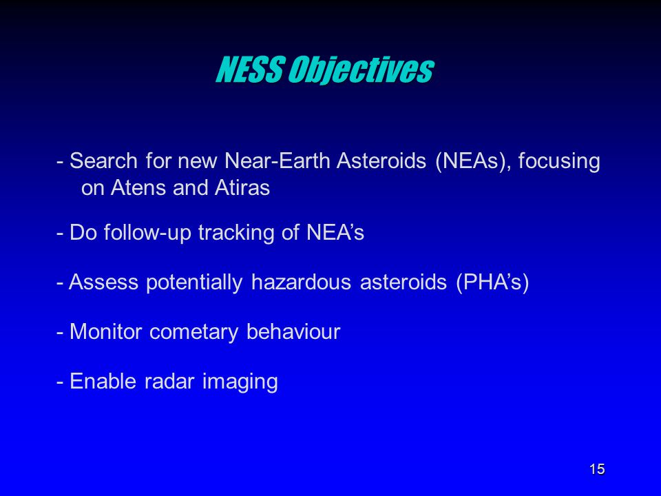 15 NESS Objectives - Search for new Near-Earth Asteroids (NEAs), focusing on Atens and Atiras - Do follow-up tracking of NEA's - Assess potentially ha