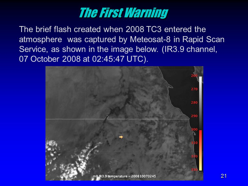 21 The First Warning The First Warning The brief flash created when 2008 TC3 entered the atmosphere was captured by Meteosat-8 in Rapid Scan Service,