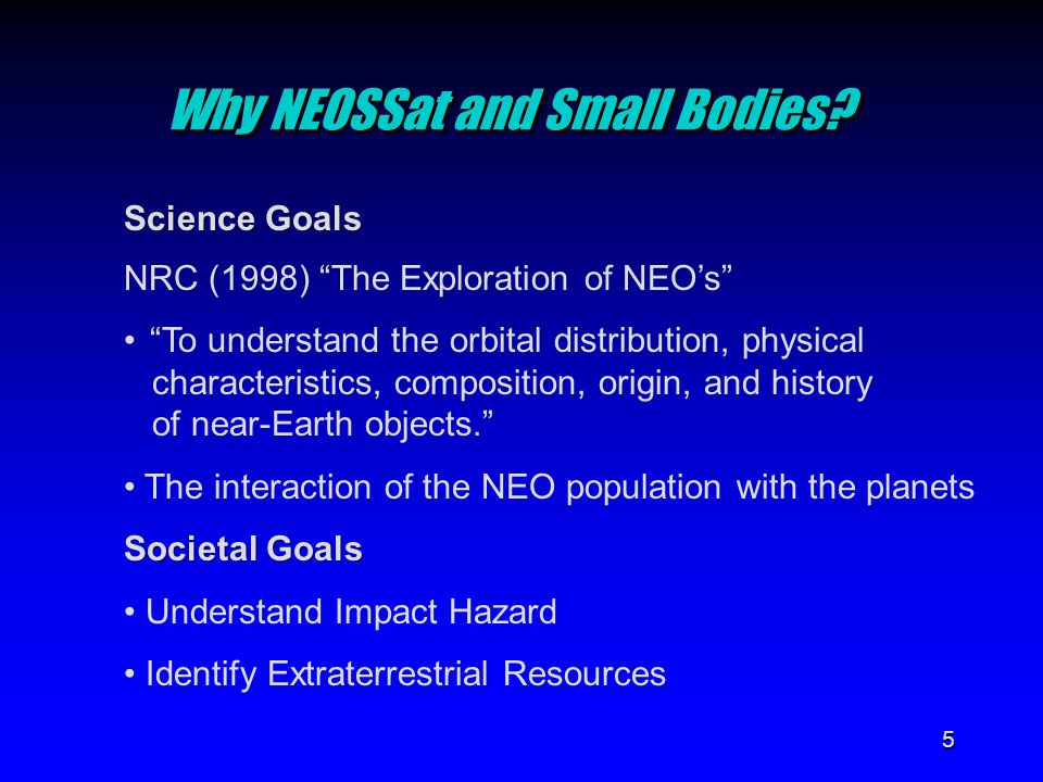 "5 Why NEOSSat and Small Bodies? Science Goals NRC (1998) ""The Exploration of NEO's"" ""To understand the orbital distribution, physical characteristics,"