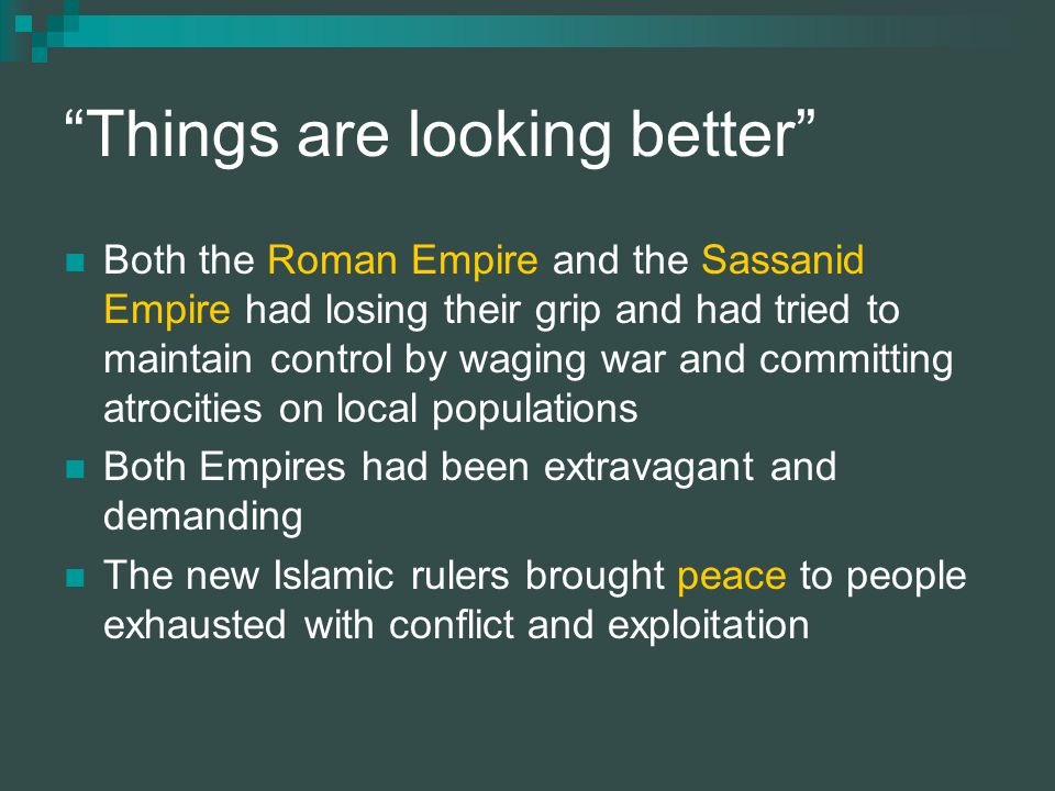 Things are looking better Both the Roman Empire and the Sassanid Empire had losing their grip and had tried to maintain control by waging war and committing atrocities on local populations Both Empires had been extravagant and demanding The new Islamic rulers brought peace to people exhausted with conflict and exploitation