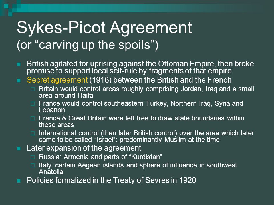 Sykes-Picot Agreement (or carving up the spoils ) British agitated for uprising against the Ottoman Empire, then broke promise to support local self-rule by fragments of that empire Secret agreement (1916) between the British and the French  Britain would control areas roughly comprising Jordan, Iraq and a small area around Haifa  France would control southeastern Turkey, Northern Iraq, Syria and Lebanon  France & Great Britain were left free to draw state boundaries within these areas  International control (then later British control) over the area which later came to be called Israel : predominantly Muslim at the time Later expansion of the agreement  Russia: Armenia and parts of Kurdistan  Italy: certain Aegean islands and sphere of influence in southwest Anatolia Policies formalized in the Treaty of Sevres in 1920