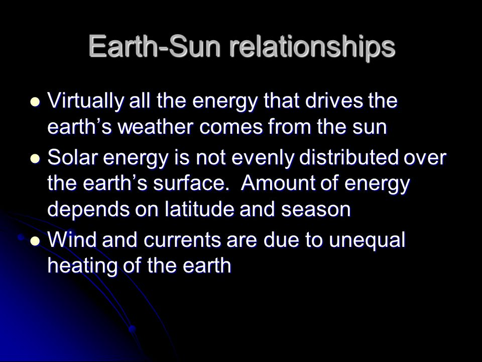 Earth-Sun relationships Virtually all the energy that drives the earth's weather comes from the sun Virtually all the energy that drives the earth's weather comes from the sun Solar energy is not evenly distributed over the earth's surface.