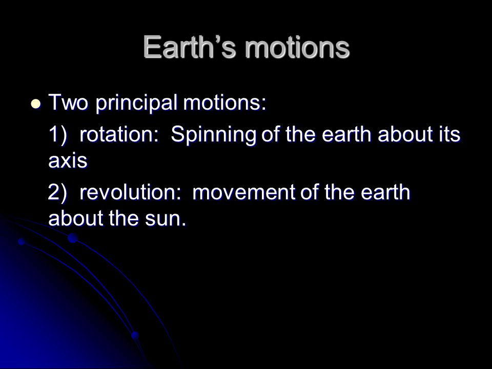 Earth's motions Two principal motions: Two principal motions: 1) rotation: Spinning of the earth about its axis 1) rotation: Spinning of the earth about its axis 2) revolution: movement of the earth about the sun.