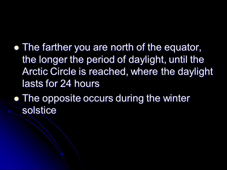 The farther you are north of the equator, the longer the period of daylight, until the Arctic Circle is reached, where the daylight lasts for 24 hours The farther you are north of the equator, the longer the period of daylight, until the Arctic Circle is reached, where the daylight lasts for 24 hours The opposite occurs during the winter solstice The opposite occurs during the winter solstice