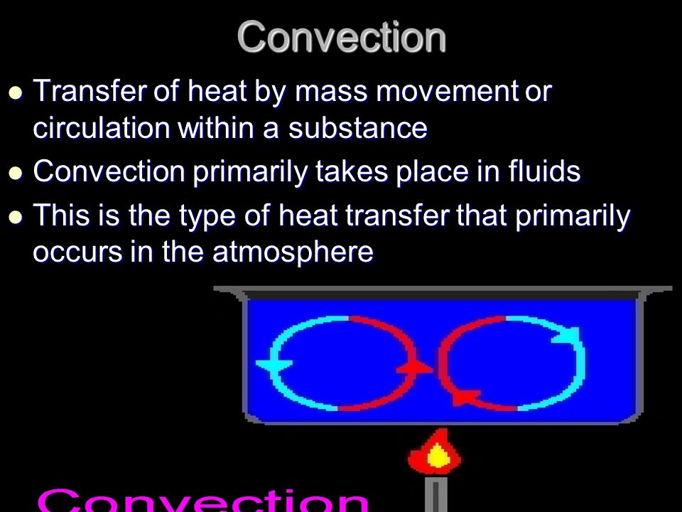 Convection Transfer of heat by mass movement or circulation within a substance Transfer of heat by mass movement or circulation within a substance Convection primarily takes place in fluids Convection primarily takes place in fluids This is the type of heat transfer that primarily occurs in the atmosphere This is the type of heat transfer that primarily occurs in the atmosphere