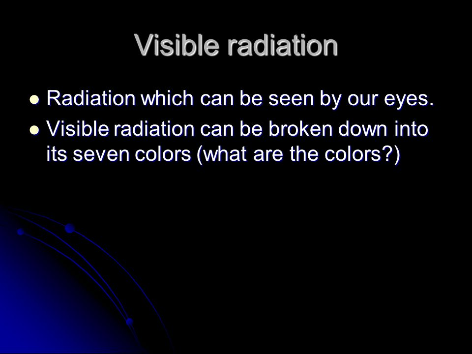 Visible radiation Radiation which can be seen by our eyes.