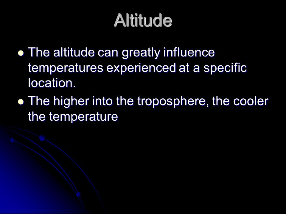 Altitude The altitude can greatly influence temperatures experienced at a specific location.