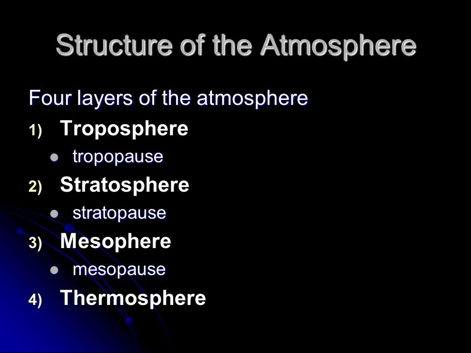 Structure of the Atmosphere Four layers of the atmosphere 1) 1) Troposphere tropopause tropopause 2) 2) Stratosphere stratopause stratopause 3) 3) Mesophere mesopause mesopause 4) 4) Thermosphere