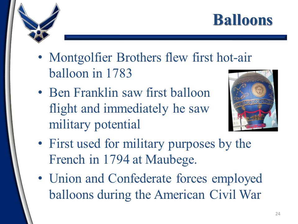 23 Early Years of Flight—Introduction Man first flew aloft in a balloon in 1783 Airpower did not have an immediate impact Flying machines were not readily accepted by land oriented officers Airpower's first major impact was not until World War I
