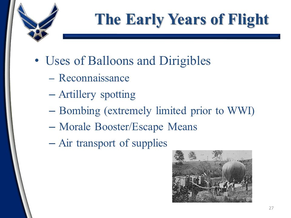 26 Steerable balloons, often called Airships 1884: first successful flight in a dirigible Ferdinand Von Zeppelin—person most readily identified with dirigibles – Zeppelins first flown in 1900 – German dirigibles bombed England in WW I – German dirigibles flew surface fleet observation in WW I Vulnerable to winds and ground fireDirigibles