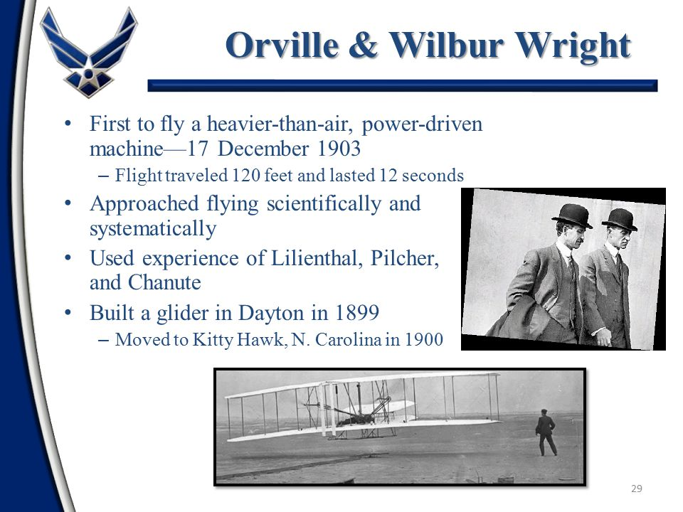 28 Early Pioneers of Flight Otto Lilienthal—Studied gliders and first to explain the superiority of curved surfaces Percy Pilcher—Built airplane chassis Octave Chanute—Developed a double winged-glider/wrote history of flight to1900 Samuel P.