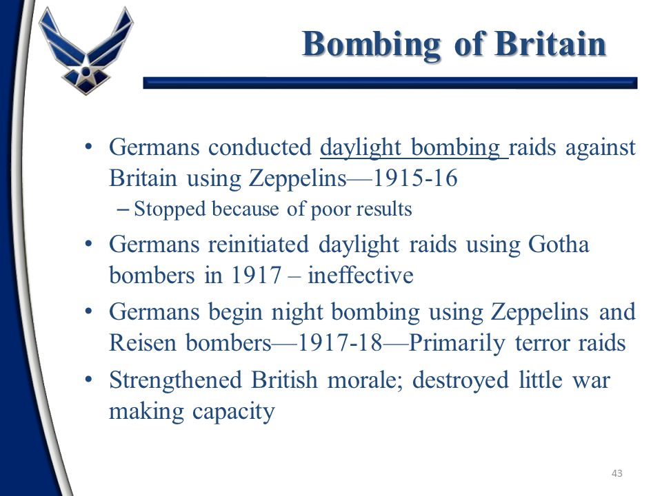 42 Strategic Bombing in WWI Limited in scope and intensity Had a negligible outcome on the war Laid the foundation for future thought