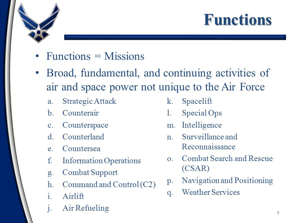 Capabilities that the Air Force does better than any other service – Air and Space Superiority – Information Superiority – Global Attack – Precision Engagement – Rapid Global Mobility – Agile Combat Support Distinctive Capabilities 8