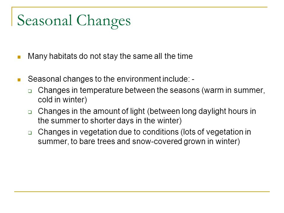 Seasonal Changes Many habitats do not stay the same all the time Seasonal changes to the environment include: -  Changes in temperature between the s