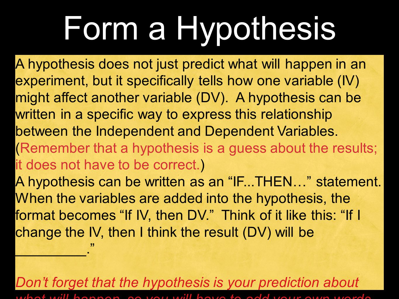 Form a Hypothesis A hypothesis does not just predict what will happen in an experiment, but it specifically tells how one variable (IV) might affect a