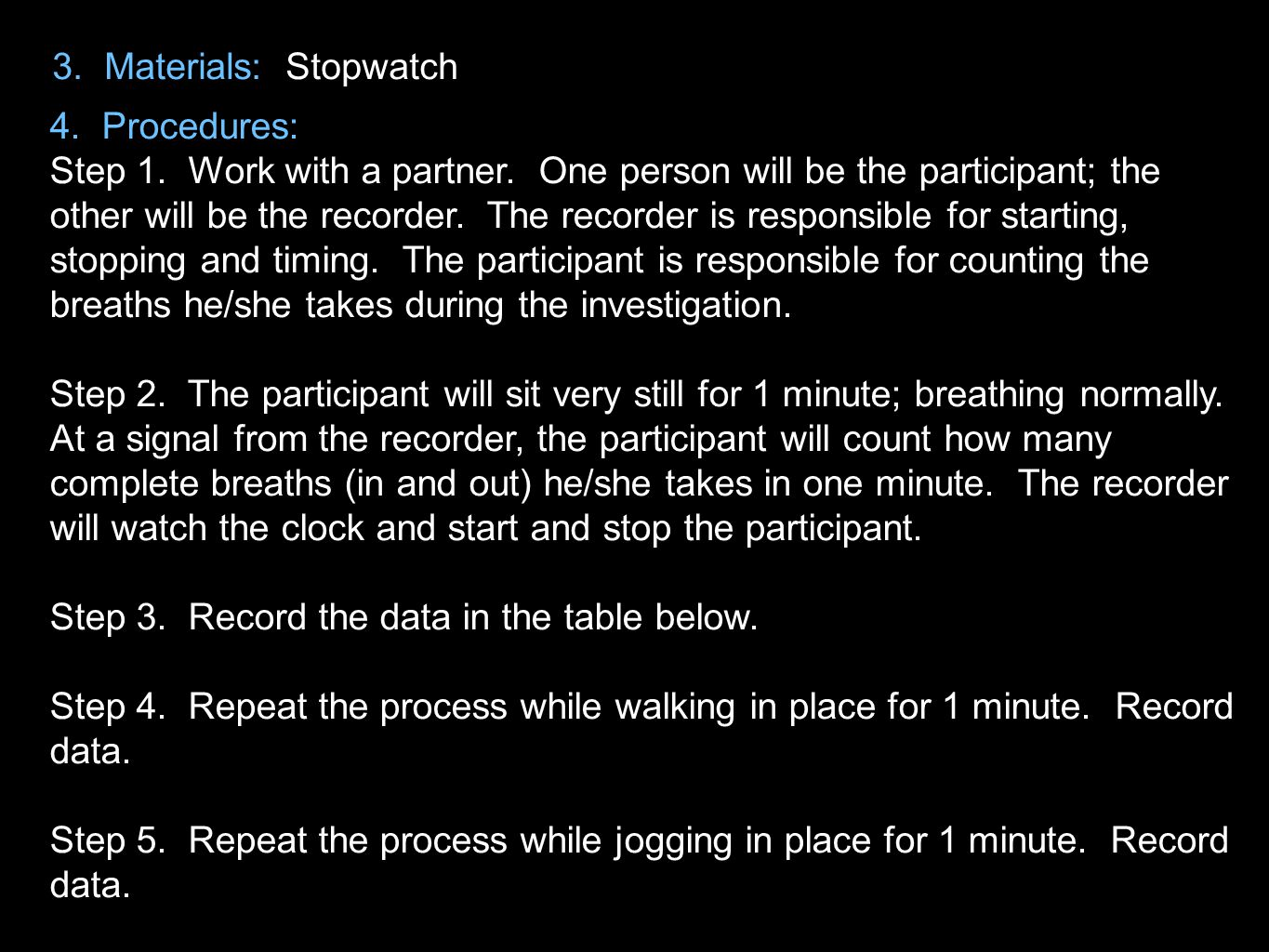 3. Materials: Stopwatch 4. Procedures: Step 1. Work with a partner. One person will be the participant; the other will be the recorder. The recorder i
