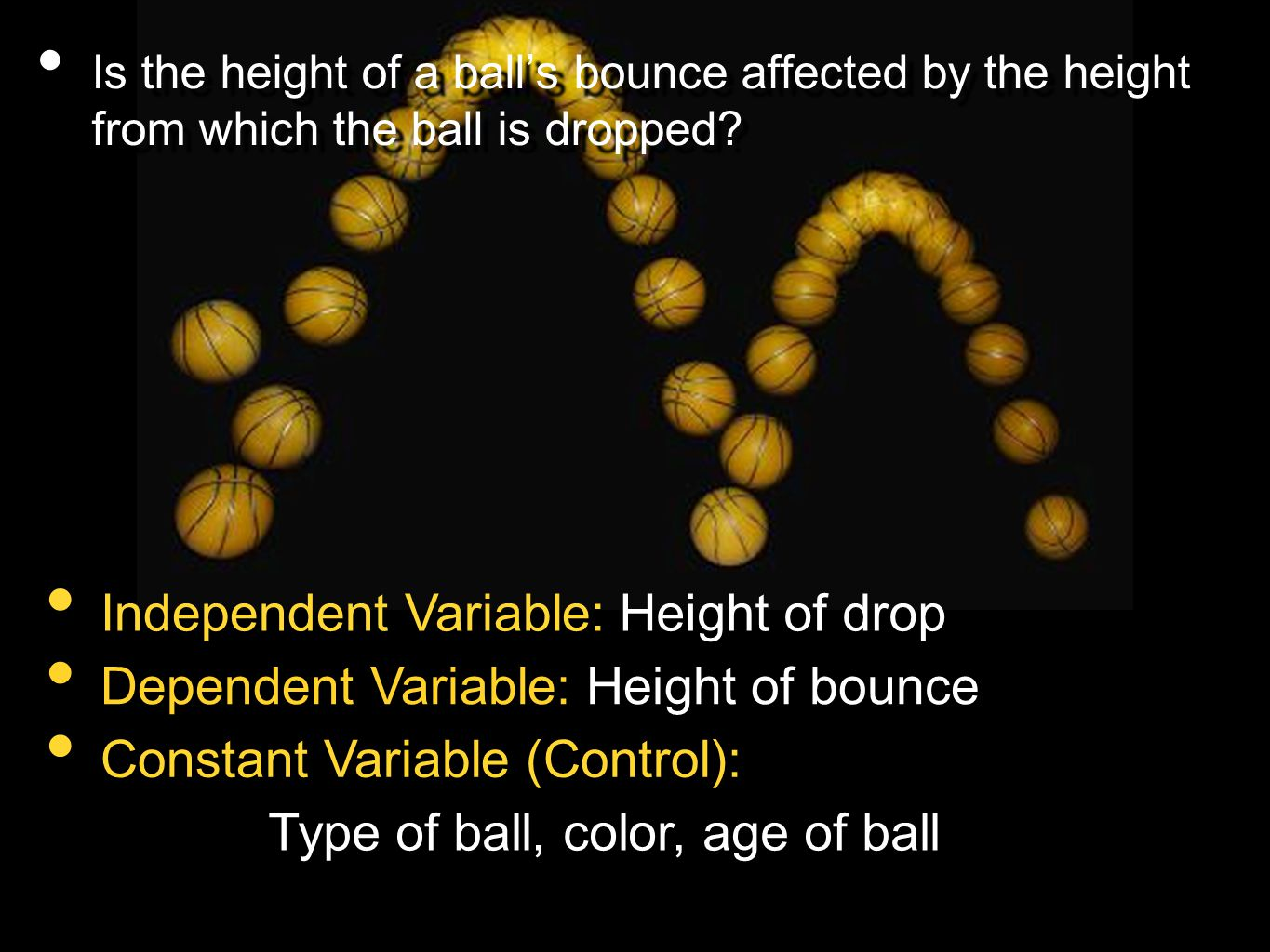 Is the height of a ball's bounce affected by the height from which the ball is dropped? Independent Variable: Dependent Variable: Constant Variable (C