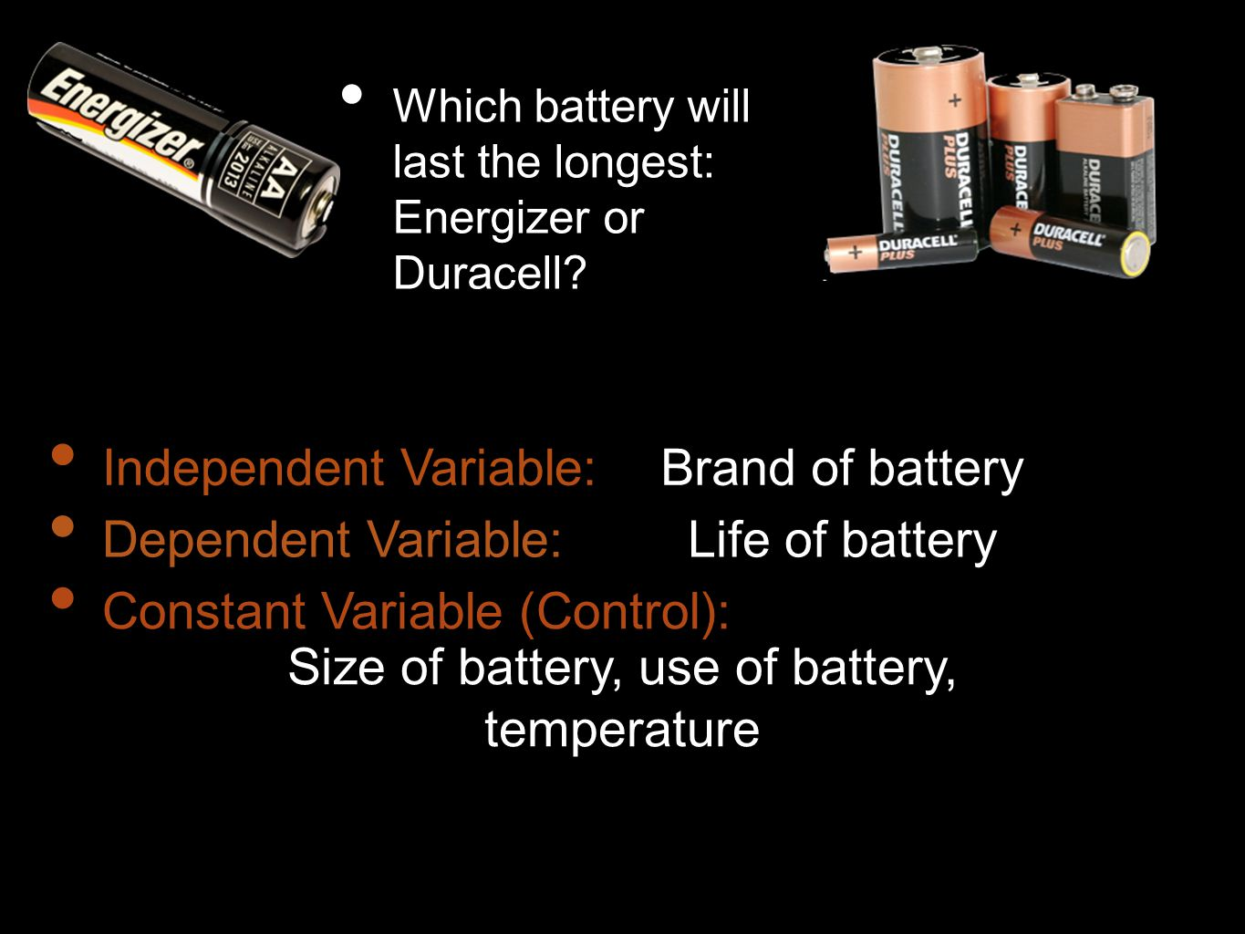 Which battery will last the longest: Energizer or Duracell? Independent Variable: Dependent Variable: Constant Variable (Control): Brand of battery Li