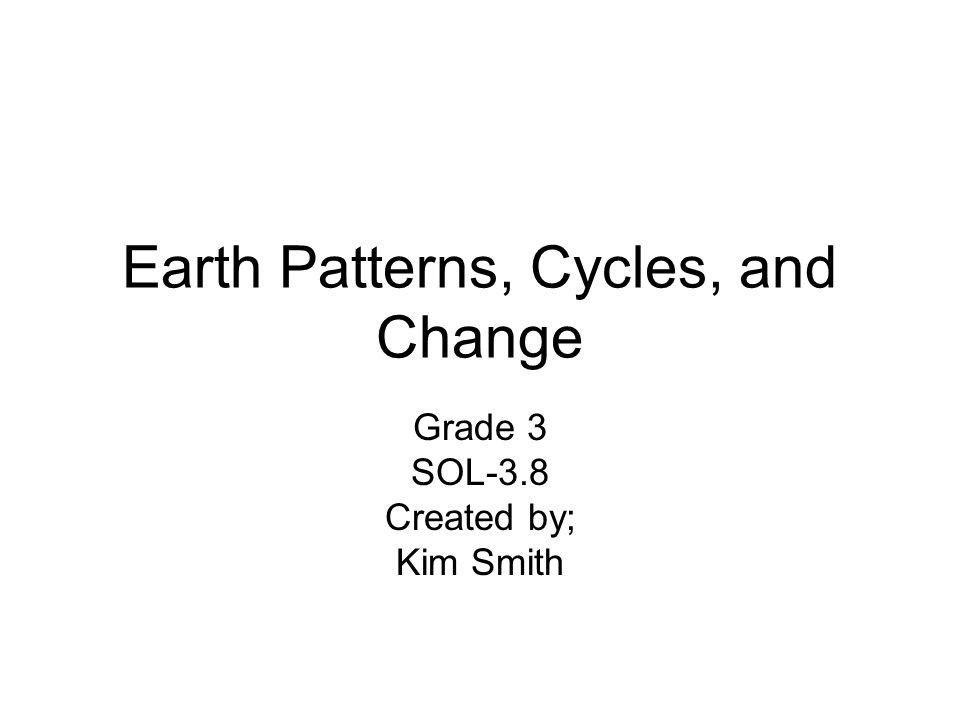Earth Patterns, Cycles, and Change Grade 3 SOL-3.8 Created by; Kim Smith