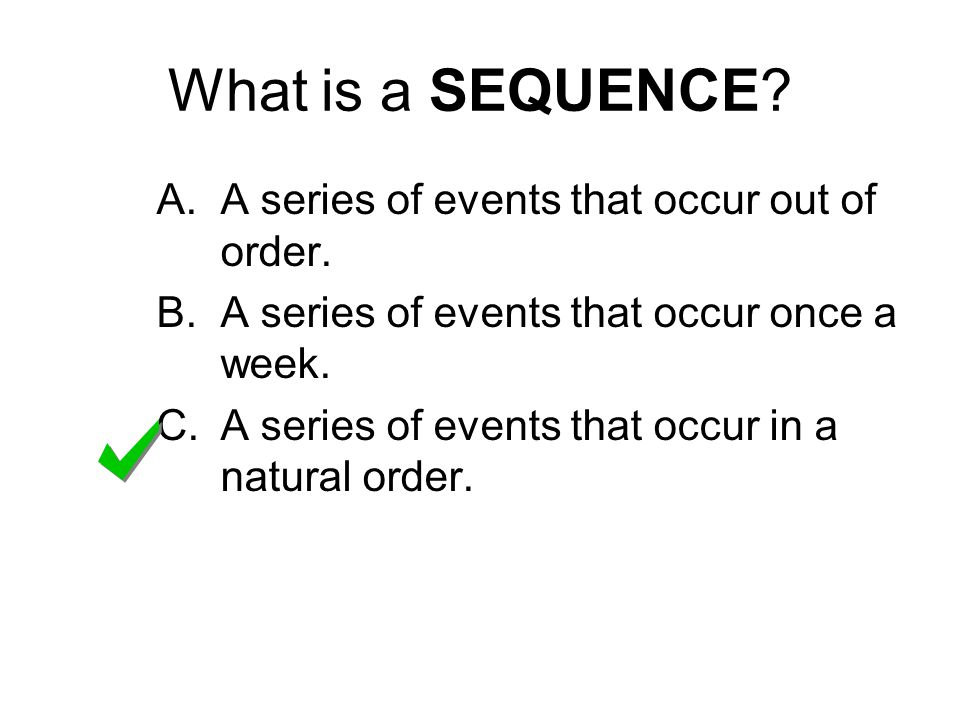 What is a SEQUENCE. A.A series of events that occur out of order.