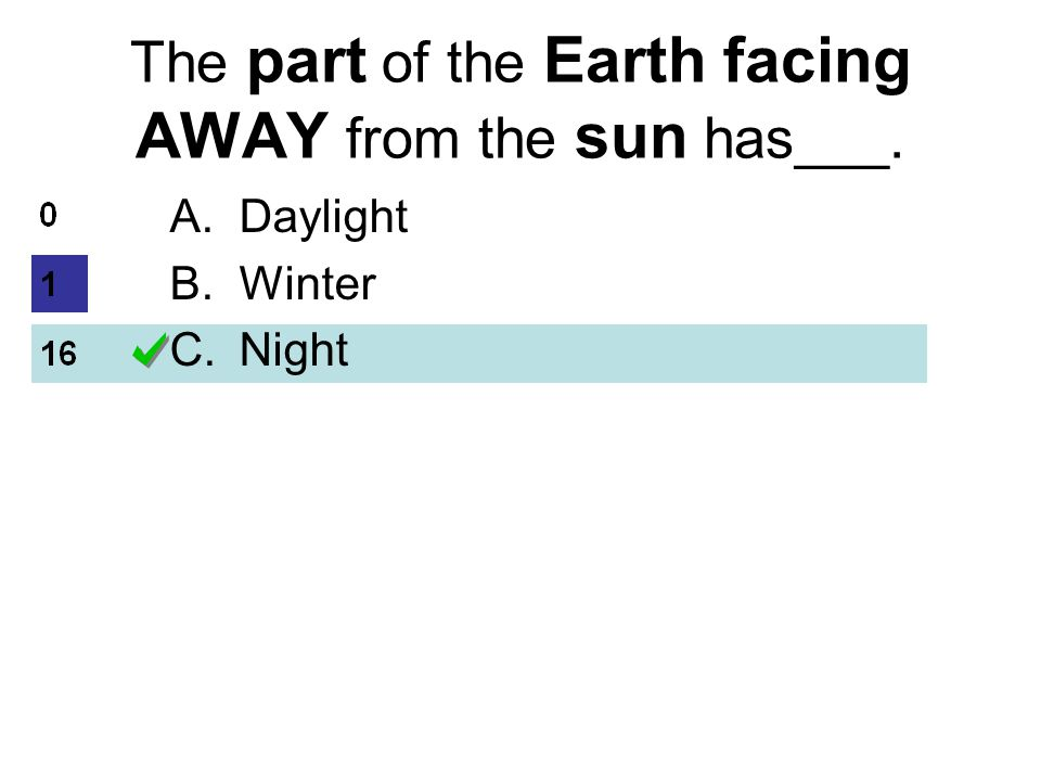 The part of the Earth facing AWAY from the sun has___. A.Daylight B.Winter C.Night