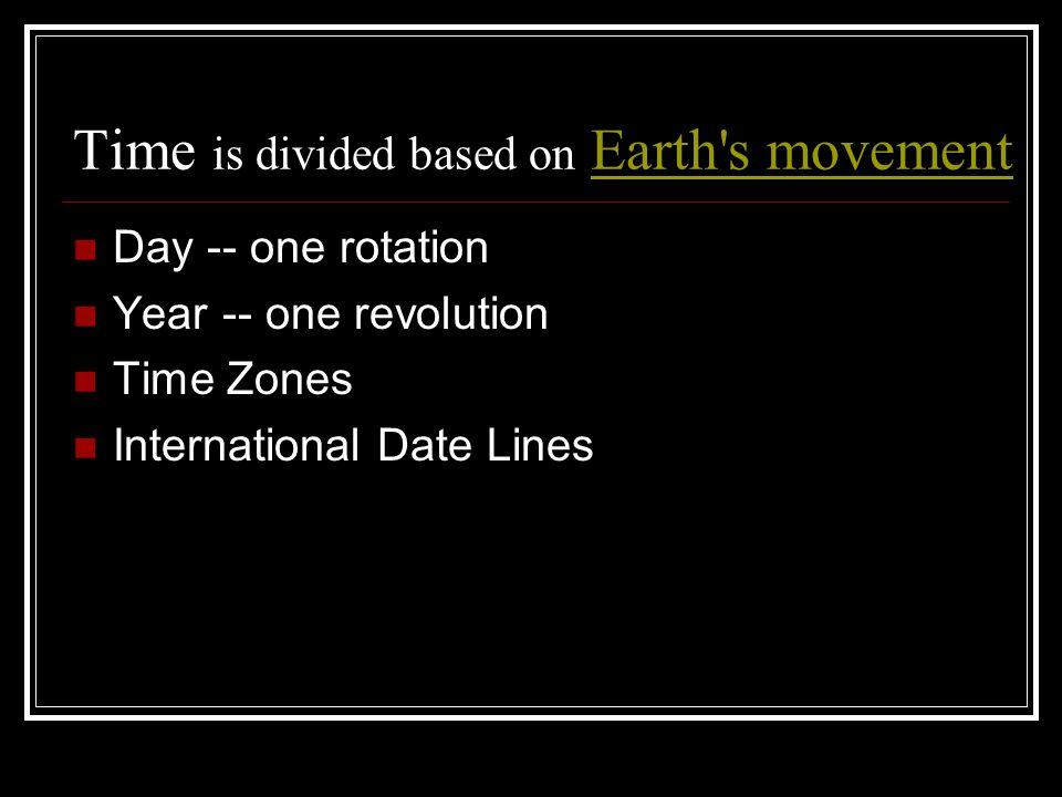 Time is divided based on Earth's movementEarth's movement Day -- one rotation Year -- one revolution Time Zones International Date Lines