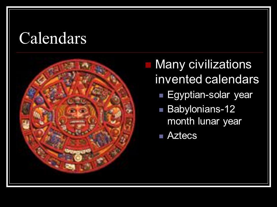 Calendars Many civilizations invented calendars Egyptian-solar year Babylonians-12 month lunar year Aztecs