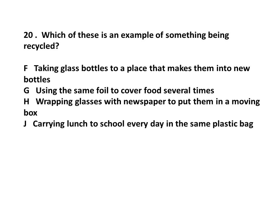 20. Which of these is an example of something being recycled? F Taking glass bottles to a place that makes them into new bottles G Using the same foil