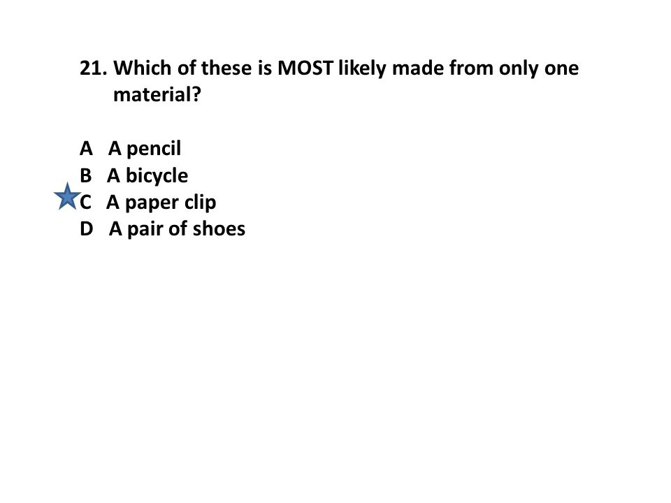 21.Which of these is MOST likely made from only one material? A A pencil B A bicycle C A paper clip D A pair of shoes