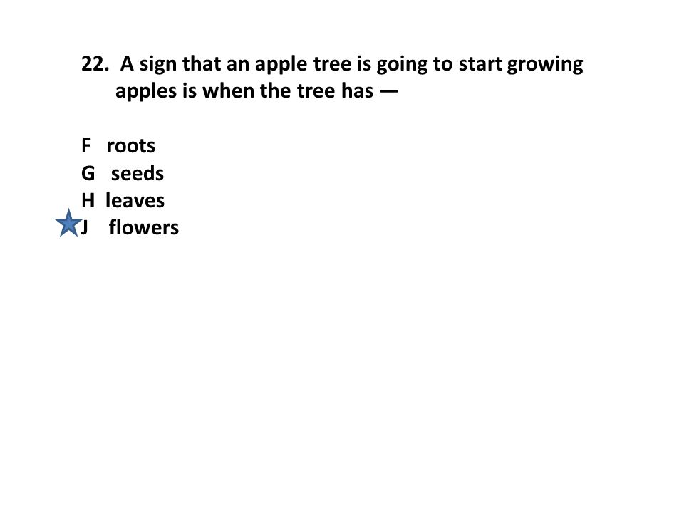 22. A sign that an apple tree is going to start growing apples is when the tree has — F roots G seeds H leaves J flowers