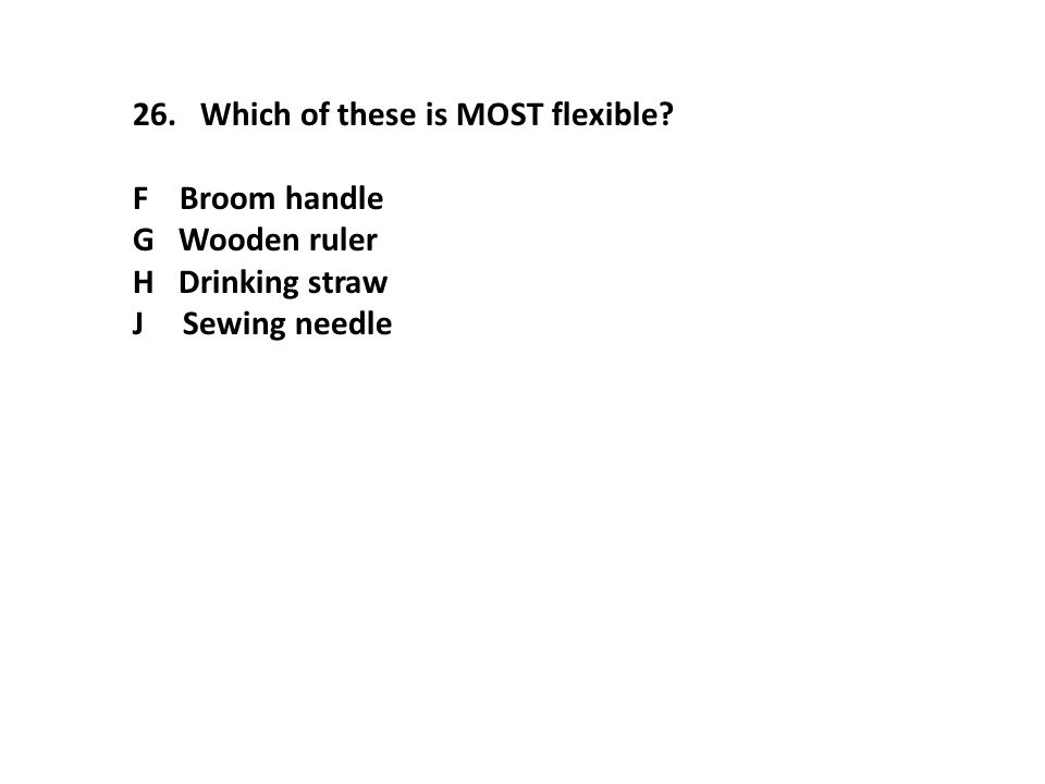 26. Which of these is MOST flexible? F Broom handle G Wooden ruler H Drinking straw J Sewing needle