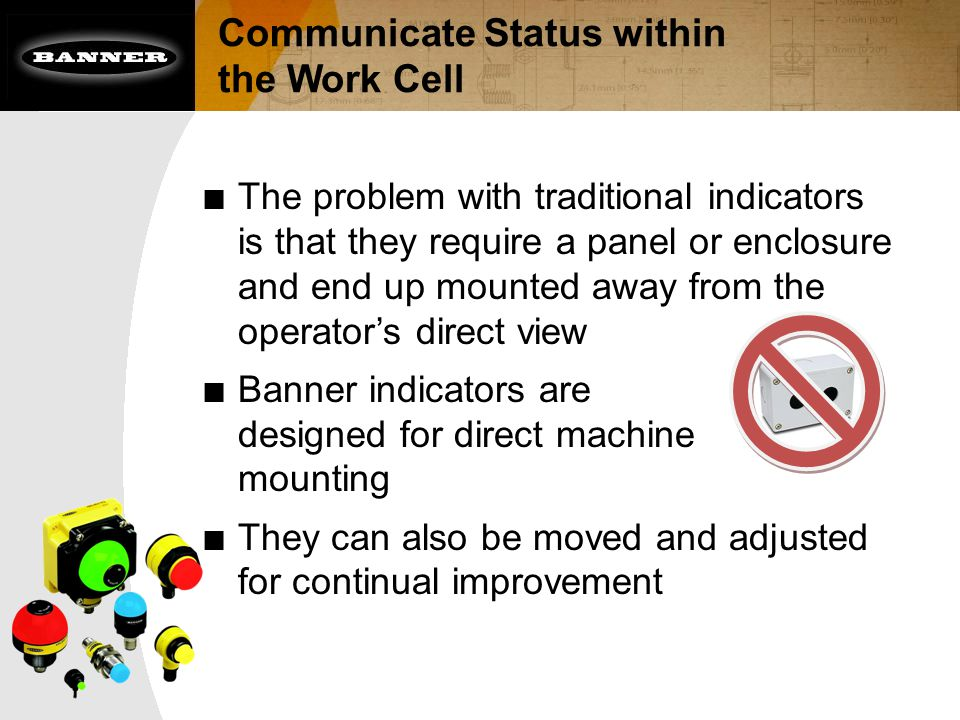 Communicate Status within the Work Cell ■ The problem with traditional indicators is that they require a panel or enclosure and end up mounted away from the operator's direct view ■ Banner indicators are designed for direct machine mounting ■ They can also be moved and adjusted for continual improvement