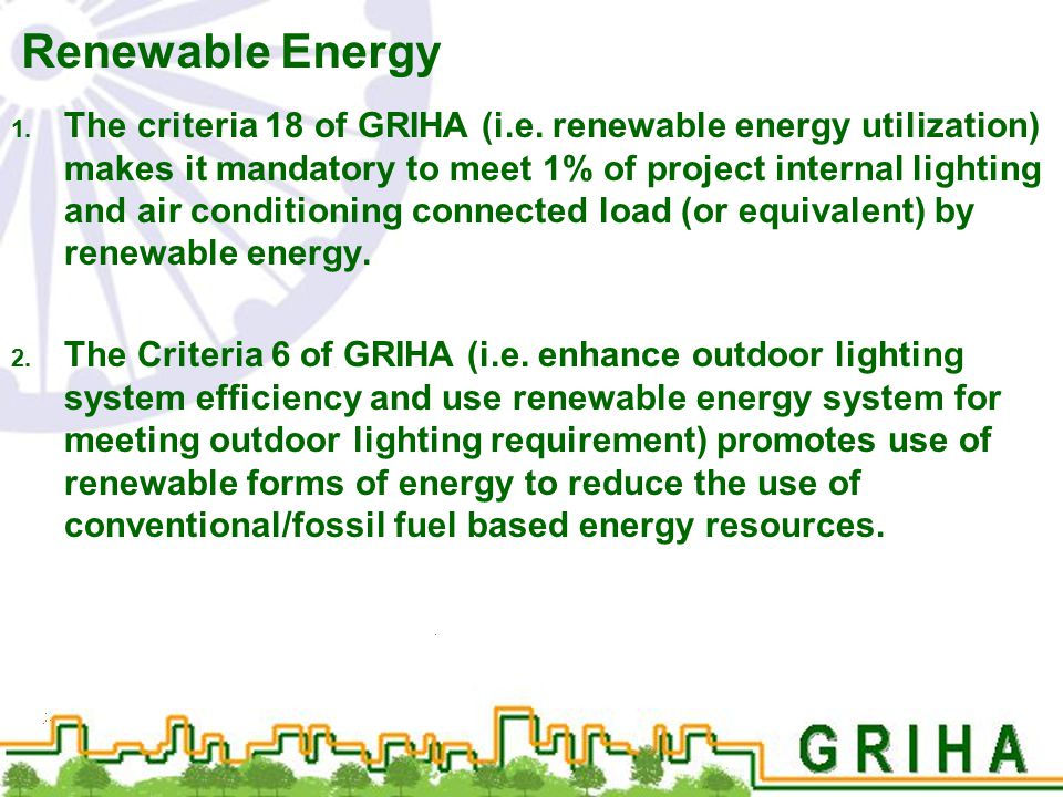 Renewable Energy 1. The criteria 18 of GRIHA (i.e. renewable energy utilization) makes it mandatory to meet 1% of project internal lighting and air co