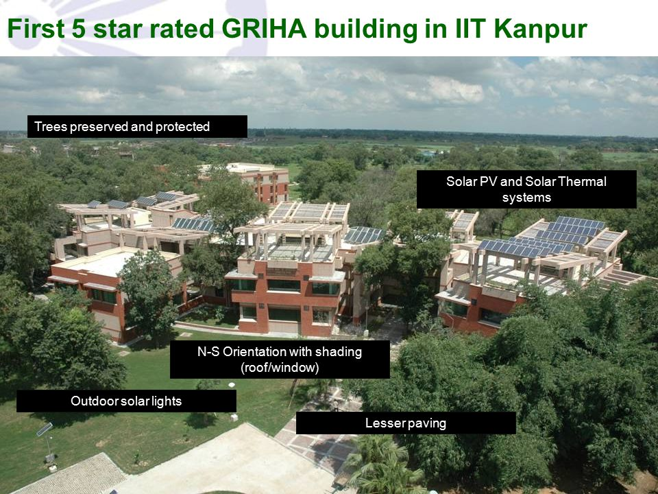 First 5 star rated GRIHA building in IIT Kanpur Trees preserved and protected Outdoor solar lights N-S Orientation with shading (roof/window) Lesser p