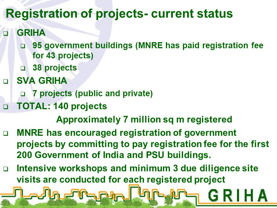 Registration of projects- current status  GRIHA  95 government buildings (MNRE has paid registration fee for 43 projects)  38 projects  SVA GRIHA